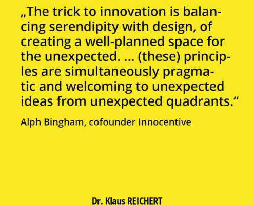 """""""The trick to innovation is balancing serendipity with design, of creating a well-planned space for the unexpected. ... (these) principles are simultaneously pragmatic and welcoming to unexpected ideas from unexpected quadrants."""" Alph Bingham, cofounder Innocentive"""