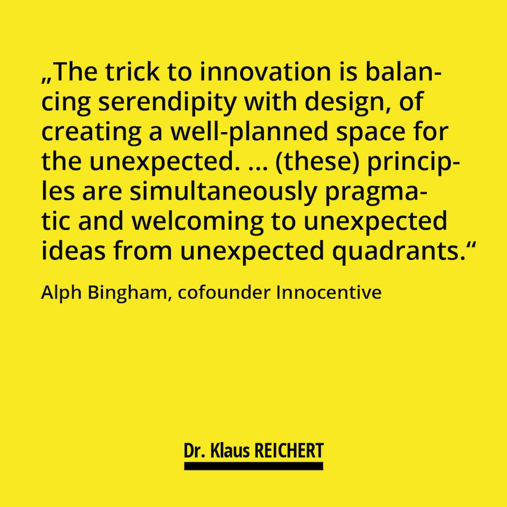 """The trick to innovation is balancing serendipity with design, of creating a well-planned space for the unexpected. ... (these) principles are simultaneously pragmatic and welcoming to unexpected ideas from unexpected quadrants."" Alph Bingham, cofounder Innocentive"