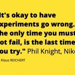 Phil Knight, Nike: It's okay to have experiments go wrong. The only time you must not fail, is the last time you try.